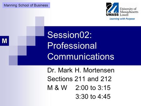 Session02: Professional Communications Dr. Mark H. Mortensen Sections 211 and 212 M & W2:00 to 3:15 3:30 to 4:45 Manning School of Business.
