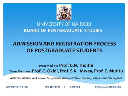 UNIVERSITY OF NAIROBI BOARD OF POSTGRADUATE STUDIES University of Nairobi ISO 9001:2008 1 Certified  ADMISSION AND REGISTRATION PROCESS.