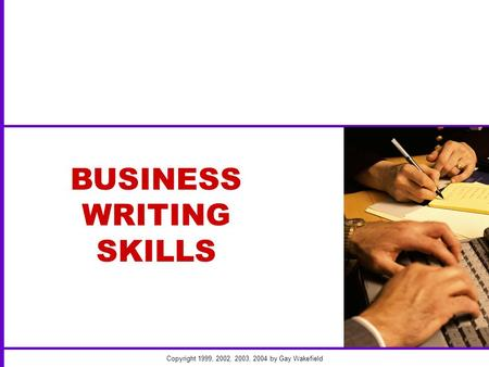 Copyright 1999, 2002, 2003, 2004 by Gay Wakefield BUSINESS WRITING SKILLS.
