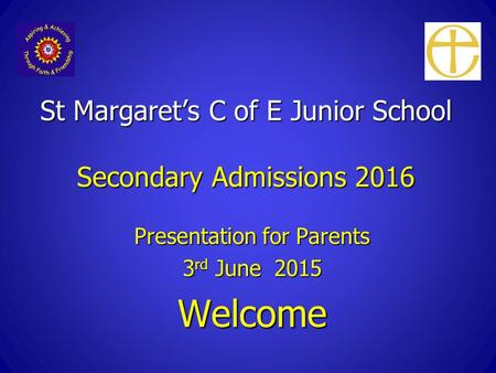 St Margaret's C of E Junior School Secondary Admissions 2016 Presentation for Parents 3 rd June 2015 Welcome.
