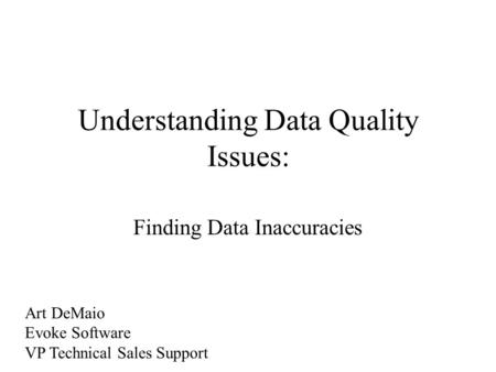 Understanding Data Quality Issues: Finding Data Inaccuracies Art DeMaio Evoke Software VP Technical Sales Support.