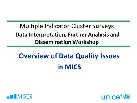 Multiple Indicator Cluster Surveys Data Interpretation, Further Analysis and Dissemination Workshop Overview of Data Quality Issues in MICS.