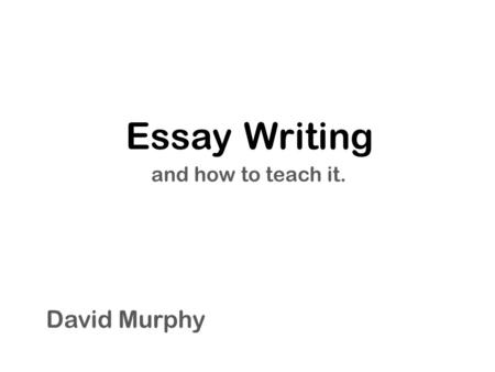 Essay Writing and how to teach it. David Murphy. The Five Paragraph Essay and its parts Introduction Body Conclusion.
