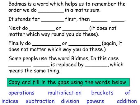 Bodmas is a word which helps us to remember the order we do ________ in a maths sum. It stands for _______ first, then _____ ____. Next do ________ or.