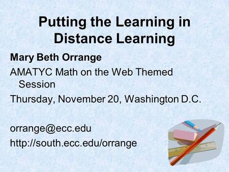 Putting the Learning in Distance Learning Mary Beth Orrange AMATYC Math on the Web Themed Session Thursday, November 20, Washington D.C.