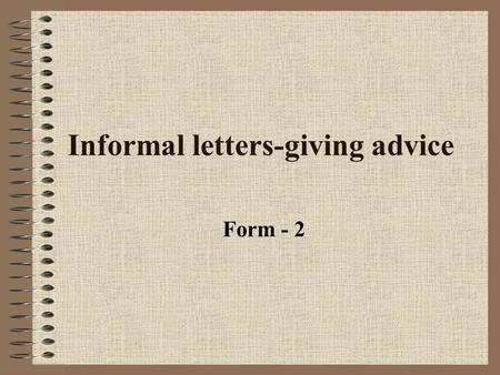 Informal letters-giving advice Form - 2. General ideas Sometimes we need to give advice in letters.Depending on how formal the writing is, we can use.