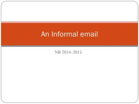 NB 2014-2015 An Informal email. Read the following email.