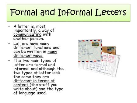 Formal and Informal Letters A letter is, most importantly, a way of communicating with another person. Letters have many different functions and can be.