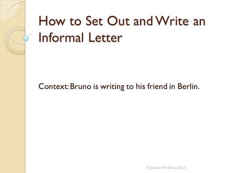 How to Set Out and Write an Informal Letter Context: Bruno is writing to his friend in Berlin. © Jennifer McKillop 2013.