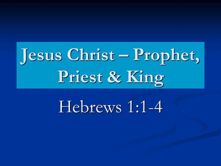 Jesus Christ – Prophet, Priest & King Hebrews 1:1-4.