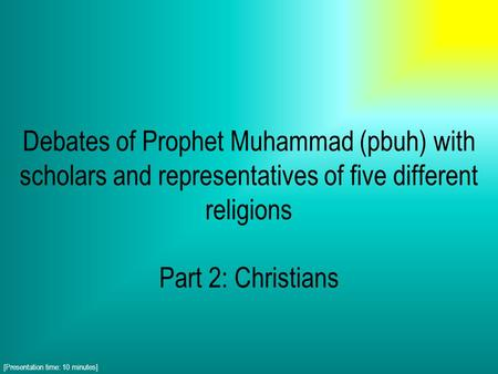 Debates of Prophet Muhammad (pbuh) with scholars and representatives of five different religions Part 2: Christians [Presentation time: 10 minutes]