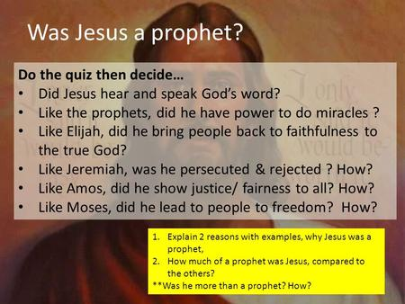 Do the quiz then decide… Did Jesus hear and speak God's word? Like the prophets, did he have power to do miracles ? Like Elijah, did he bring people back.