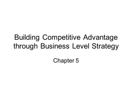 Building Competitive Advantage through Business Level Strategy Chapter 5.