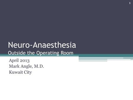 Neuro-Anaesthesia Outside the Operating Room April 2013 Mark Angle, M.D. Kuwait City 1.