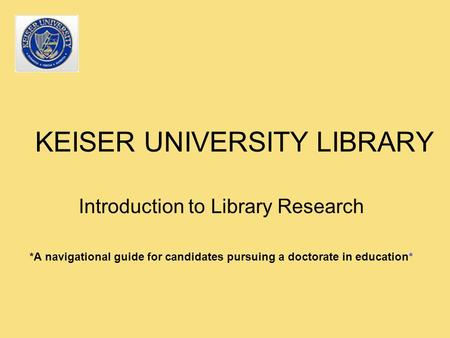 KEISER UNIVERSITY LIBRARY Introduction to Library Research *A navigational guide for candidates pursuing a doctorate in education*