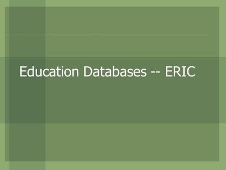 Education Databases -- ERIC. What is ERIC? Sponsored by the Dept. of Education (U.S.) A primary electronic database for education research ERIC stands.