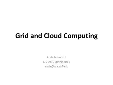 Grid and Cloud Computing Anda Iamnitchi CIS 6930 Spring 2011