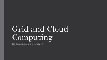 Grid and Cloud Computing By: Simon Luangsisombath.