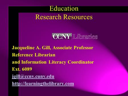 Education Research Resources Jacqueline A. Gill, Associate Professor Reference Librarian and Information Literacy Coordinator Ext. 6089