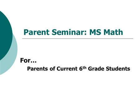 Parent Seminar: MS Math For… Parents of Current 6 th Grade Students.