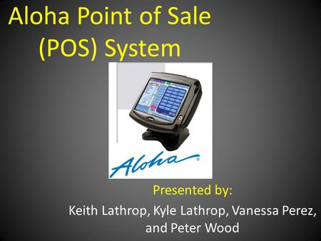 Aloha Point of Sale (POS) System Presented by: Keith Lathrop, Kyle Lathrop, Vanessa Perez, and Peter Wood.