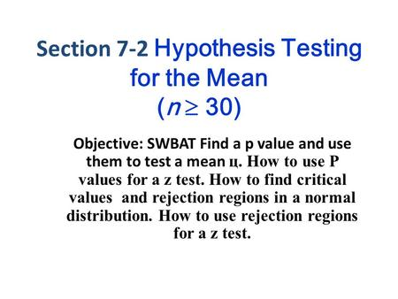 Section 7-2 Hypothesis Testing for the Mean (n  30) Objective: SWBAT Find a p value and use them to test a mean ц. How to use P values for a z test. How.