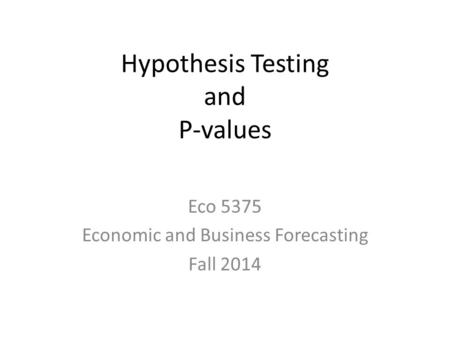 Hypothesis Testing and P-values Eco 5375 Economic and Business Forecasting Fall 2014.