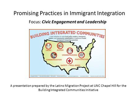 Promising Practices in Immigrant Integration Focus: Civic Engagement and Leadership A presentation prepared by the Latino Migration Project at UNC Chapel.