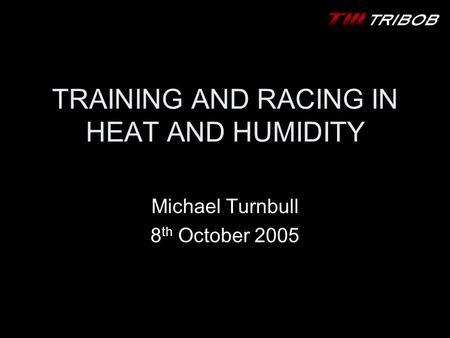 TRAINING AND RACING IN HEAT AND HUMIDITY Michael Turnbull 8 th October 2005.