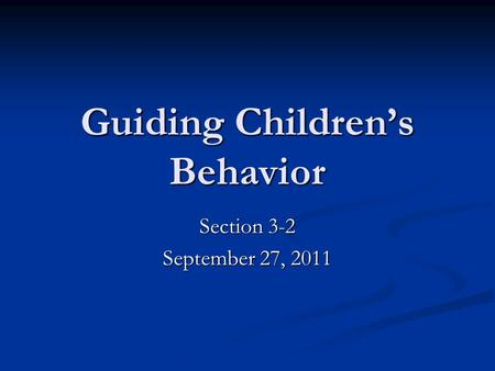 Guiding Children's Behavior Section 3-2 September 27, 2011.