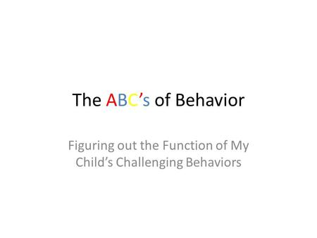 The ABC's of Behavior Figuring out the Function of My Child's Challenging Behaviors.