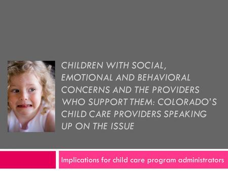 CHILDREN WITH SOCIAL, EMOTIONAL AND BEHAVIORAL CONCERNS AND THE PROVIDERS WHO SUPPORT THEM: COLORADO'S CHILD CARE PROVIDERS SPEAKING UP ON THE ISSUE Implications.