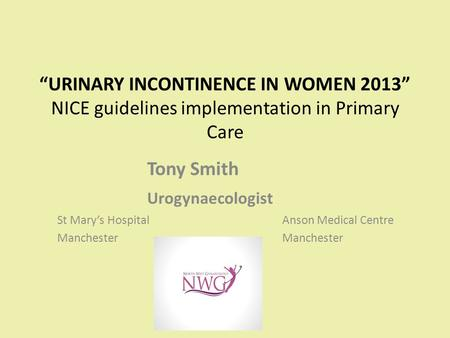 """URINARY INCONTINENCE IN WOMEN 2013"" NICE guidelines implementation in Primary Care Tony Smith Urogynaecologist St Mary's HospitalAnson Medical CentreManchester."