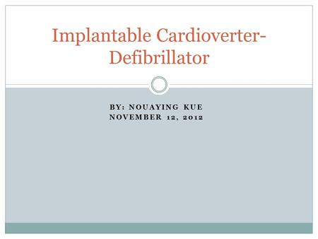 BY: NOUAYING KUE NOVEMBER 12, 2012 Implantable Cardioverter- Defibrillator.