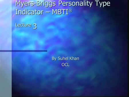 Myers-Briggs Personality Type Indicator – MBTI  Lecture 3 By Suhel Khan OCL.