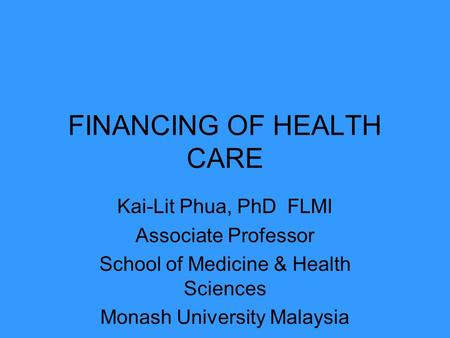 FINANCING OF HEALTH CARE Kai-Lit Phua, PhD FLMI Associate Professor School of Medicine & Health Sciences Monash University Malaysia.
