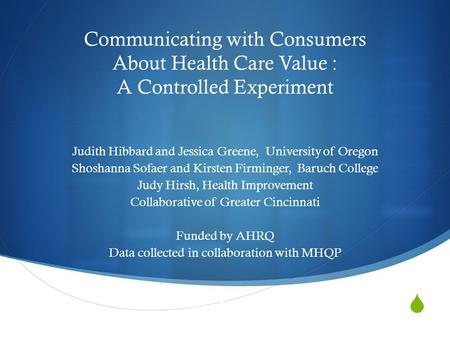  Communicating with Consumers About Health Care Value : A Controlled Experiment Judith Hibbard and Jessica Greene, University of Oregon Shoshanna Sofaer.