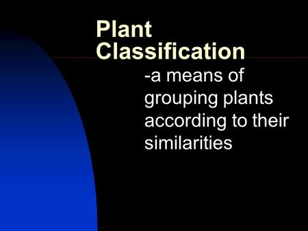 Plant Classification -a means of grouping plants according to their similarities.