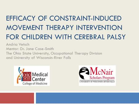 EFFICACY OF CONSTRAINT-INDUCED MOVEMENT THERAPY INTERVENTION FOR CHILDREN WITH CEREBRAL PALSY Andria Vetsch Mentor: Dr. Jane Case-Smith The Ohio State.