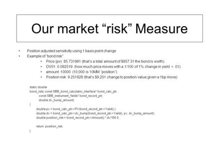 "Our market ""risk"" Measure Position adjusted sensitivity using 1 basis point change Example of ""bond risk"": Price (pv): 85.731991 (that's a total amount."