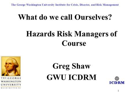 1 What do we call Ourselves? Hazards Risk Managers of Course Greg Shaw GWU ICDRM The George Washington University Institute for Crisis, Disaster, and Risk.