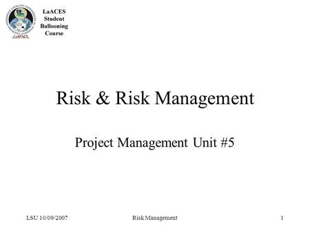 LSU 10/09/2007Risk Management1 Risk & Risk Management Project Management Unit #5.