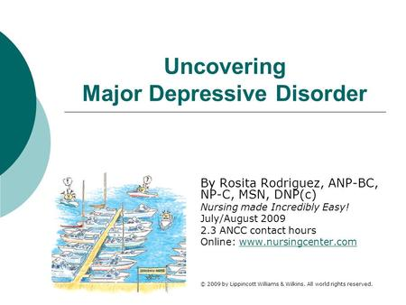 Uncovering Major Depressive Disorder By Rosita Rodriguez, ANP-BC, NP-C, MSN, DNP(c) Nursing made Incredibly Easy! July/August 2009 2.3 ANCC contact hours.