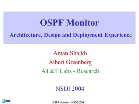 1 OSPF Monitor - NSDI 2004 OSPF Monitor Architecture, Design and Deployment Experience Aman Shaikh Albert Greenberg AT&T Labs - Research NSDI 2004.