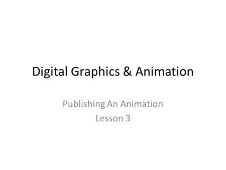 Digital Graphics & Animation Publishing An Animation Lesson 3.