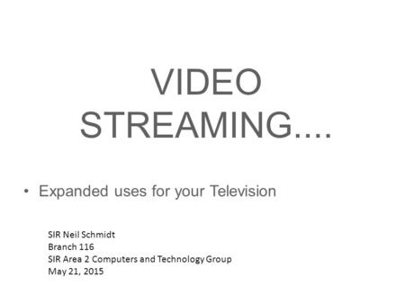 VIDEO STREAMING.... Expanded uses for your Television SIR Neil Schmidt Branch 116 SIR Area 2 Computers and Technology Group May 21, 2015.
