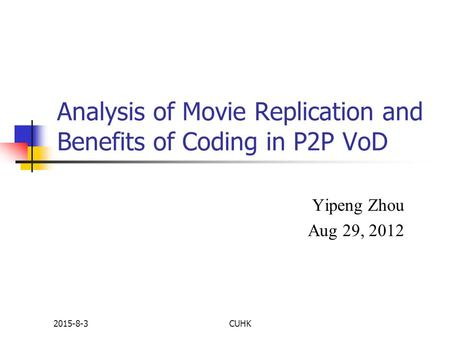 2015-8-3CUHK Analysis of Movie Replication and Benefits of Coding in P2P VoD Yipeng Zhou Aug 29, 2012.