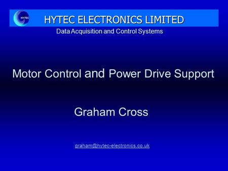 Data Acquisition and Control Systems HYTEC ELECTRONICS LIMITED Motor Control and Power Drive Support Graham Cross.