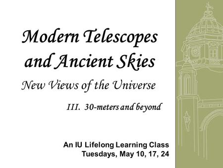 Modern Telescopes and Ancient Skies New Views of the Universe An IU Lifelong Learning Class Tuesdays, May 10, 17, 24 III. 30-meters and beyond.