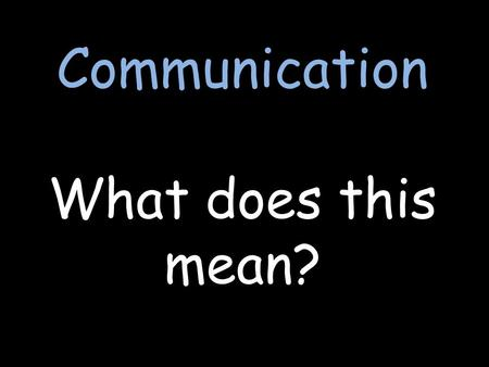 Communication What does this mean?. How do we communicate? ?